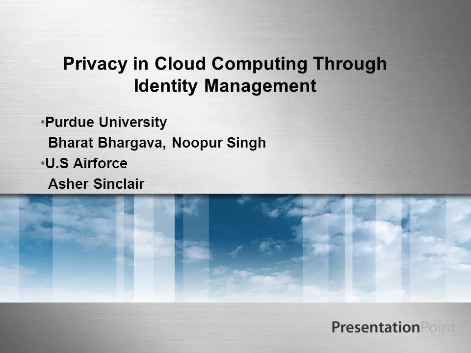 Privacy in Cloud Computing Through Identity Management Purdue University Bharat Bhargava, Noopur Singh U.S Airforce Asher Sinclair