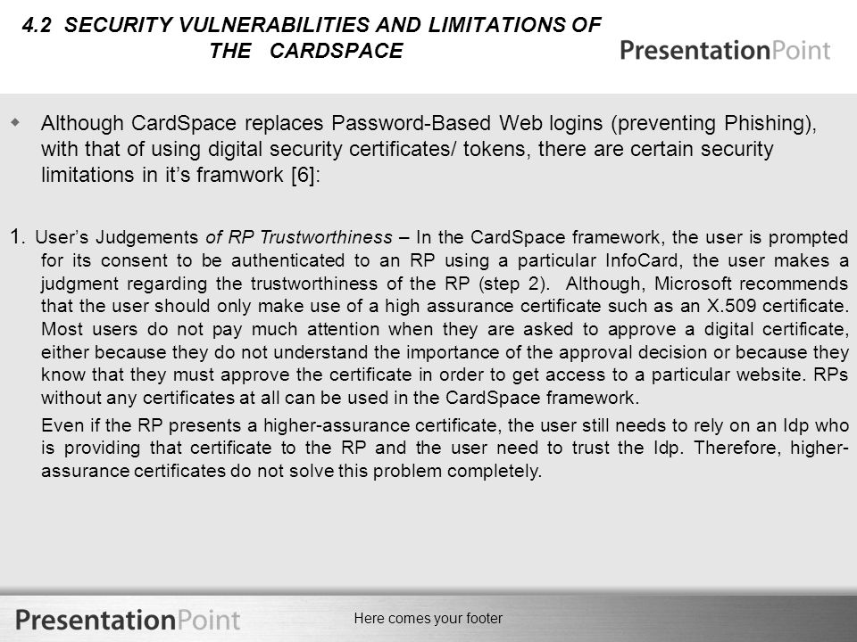 Here comes your footer 4.2 SECURITY VULNERABILITIES AND LIMITATIONS OF THE CARDSPACE  Although CardSpace replaces Password-Based Web logins (preventing Phishing), with that of using digital security certificates/ tokens, there are certain security limitations in it's framwork [6]: 1.