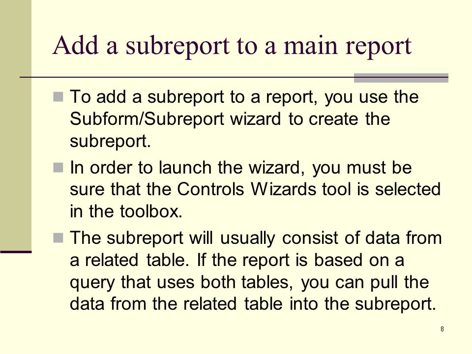 8 Add a subreport to a main report To add a subreport to a report, you use the Subform/Subreport wizard to create the subreport.