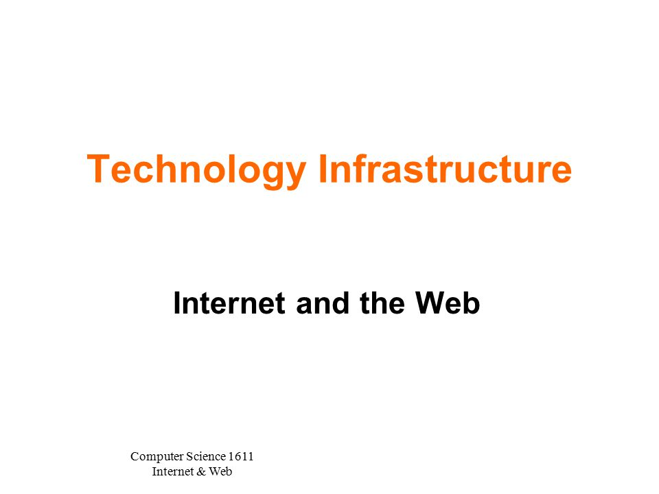 Computer Science 1611 Internet & Web Technology Infrastructure Internet and the Web