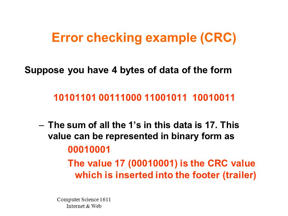 Computer Science 1611 Internet & Web Error checking example (CRC) Suppose you have 4 bytes of data of the form 10101101 00111000 11001011 10010011 –The sum of all the 1's in this data is 17.