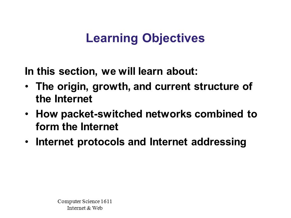 Computer Science 1611 Internet & Web Learning Objectives In this section, we will learn about: The origin, growth, and current structure of the Internet How packet-switched networks combined to form the Internet Internet protocols and Internet addressing
