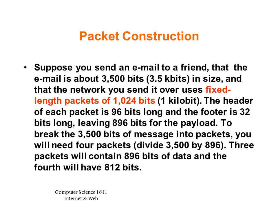 Computer Science 1611 Internet & Web Packet Construction Suppose you send an e-mail to a friend, that the e-mail is about 3,500 bits (3.5 kbits) in size, and that the network you send it over uses fixed- length packets of 1,024 bits (1 kilobit).