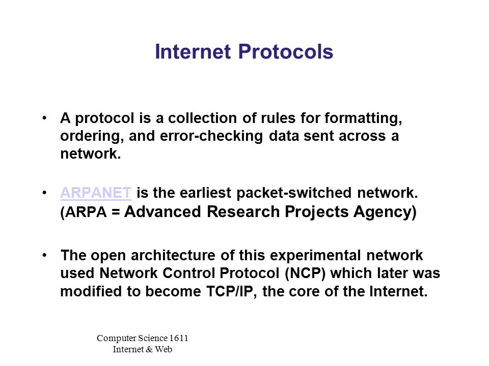 Computer Science 1611 Internet & Web Internet Protocols A protocol is a collection of rules for formatting, ordering, and error-checking data sent across a network.