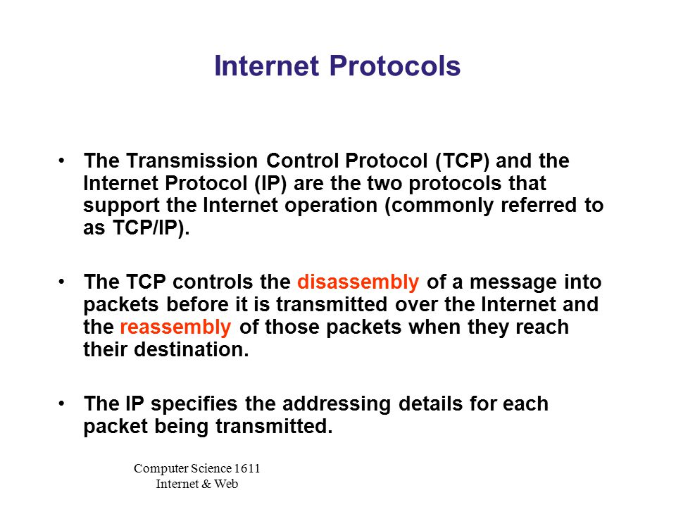 Computer Science 1611 Internet & Web Internet Protocols The Transmission Control Protocol (TCP) and the Internet Protocol (IP) are the two protocols that support the Internet operation (commonly referred to as TCP/IP).