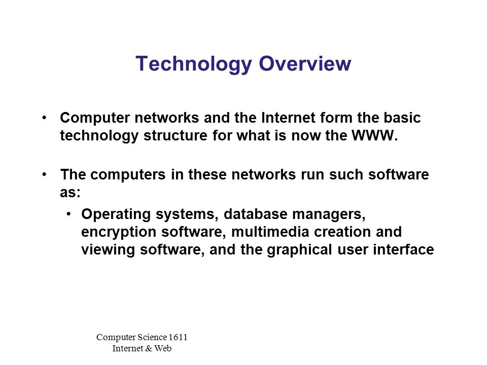 Computer Science 1611 Internet & Web Technology Overview Computer networks and the Internet form the basic technology structure for what is now the WWW.