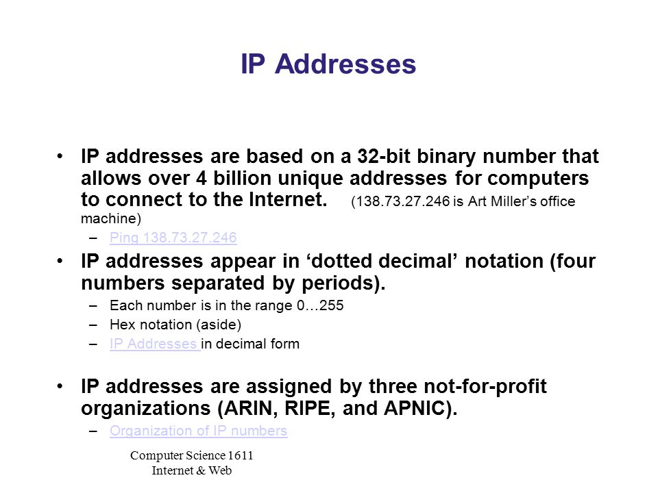 Computer Science 1611 Internet & Web IP Addresses IP addresses are based on a 32-bit binary number that allows over 4 billion unique addresses for computers to connect to the Internet.