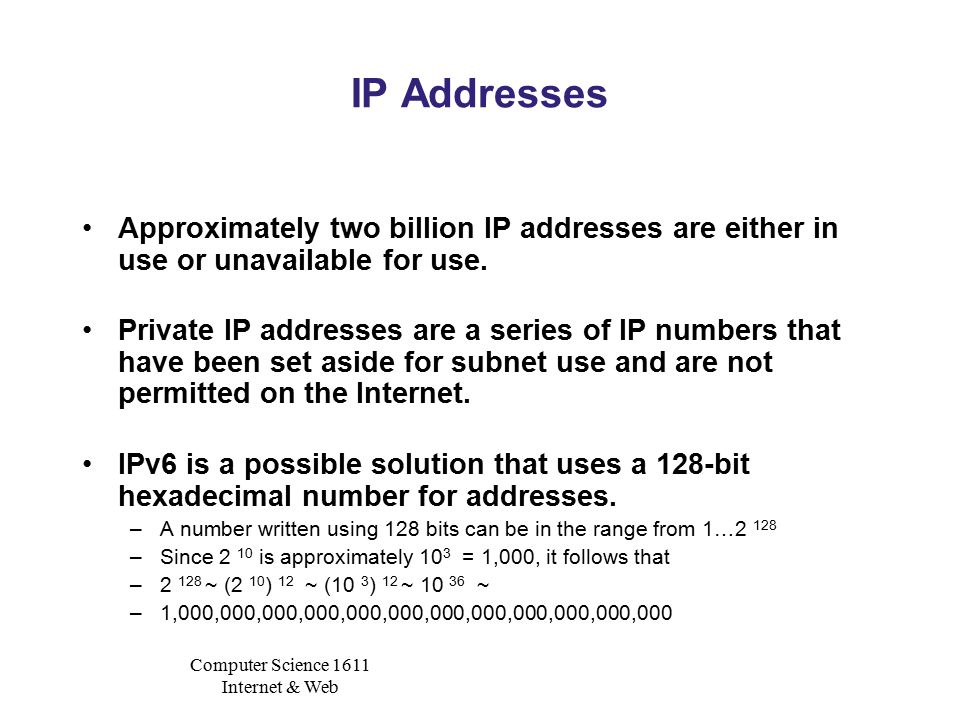 Computer Science 1611 Internet & Web IP Addresses Approximately two billion IP addresses are either in use or unavailable for use.