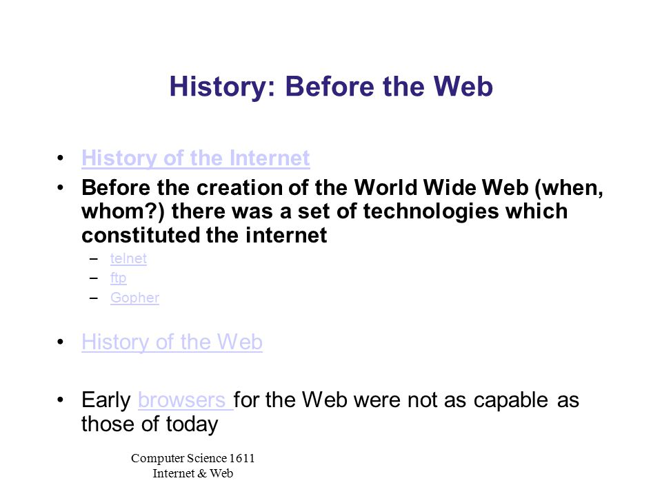 Computer Science 1611 Internet & Web History: Before the Web History of the Internet Before the creation of the World Wide Web (when, whom?) there was a set of technologies which constituted the internet –telnettelnet –ftpftp –GopherGopher History of the Web Early browsers for the Web were not as capable as those of todaybrowsers