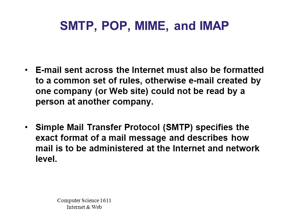 Computer Science 1611 Internet & Web SMTP, POP, MIME, and IMAP E-mail sent across the Internet must also be formatted to a common set of rules, otherwise e-mail created by one company (or Web site) could not be read by a person at another company.
