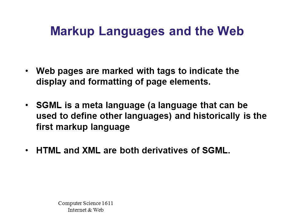Computer Science 1611 Internet & Web Markup Languages and the Web Web pages are marked with tags to indicate the display and formatting of page elements.