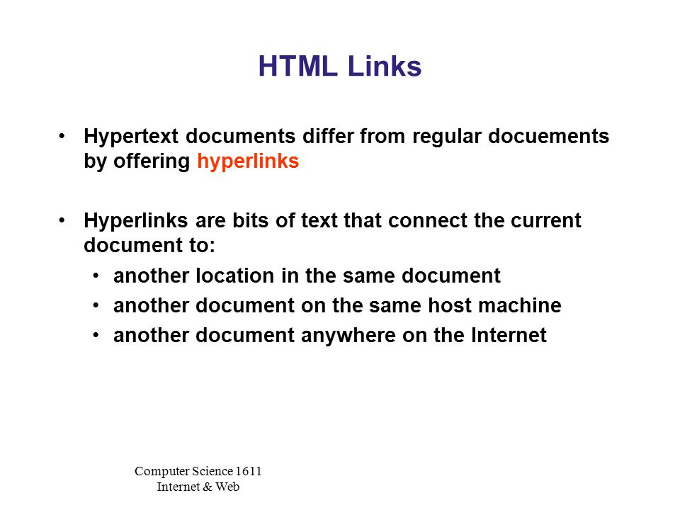 Computer Science 1611 Internet & Web HTML Links Hypertext documents differ from regular docuements by offering hyperlinks Hyperlinks are bits of text that connect the current document to: another location in the same document another document on the same host machine another document anywhere on the Internet