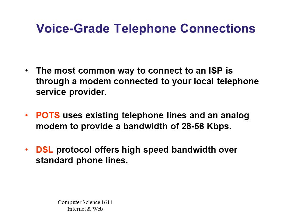Computer Science 1611 Internet & Web Voice-Grade Telephone Connections The most common way to connect to an ISP is through a modem connected to your local telephone service provider.