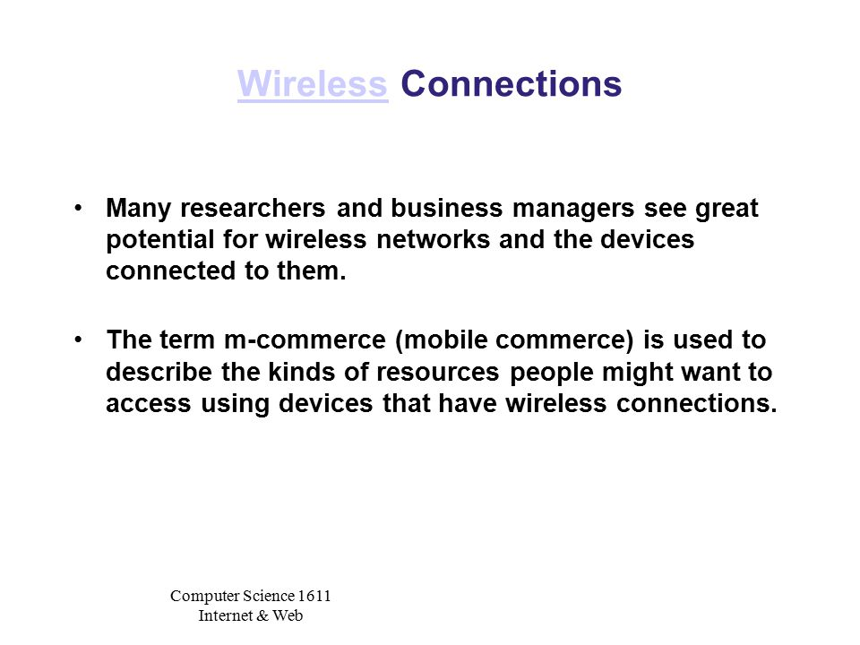 Computer Science 1611 Internet & Web WirelessWireless Connections Many researchers and business managers see great potential for wireless networks and the devices connected to them.