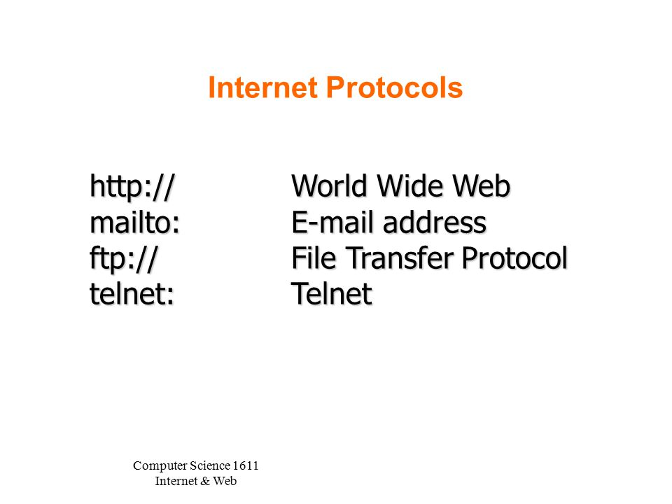 Computer Science 1611 Internet & Web Internet Protocols http://World Wide Web mailto:E-mail address ftp://File Transfer Protocol telnet:Telnet