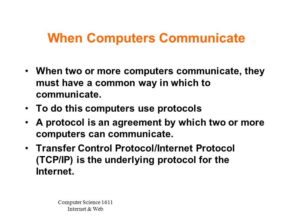 Computer Science 1611 Internet & Web When Computers Communicate When two or more computers communicate, they must have a common way in which to communicate.