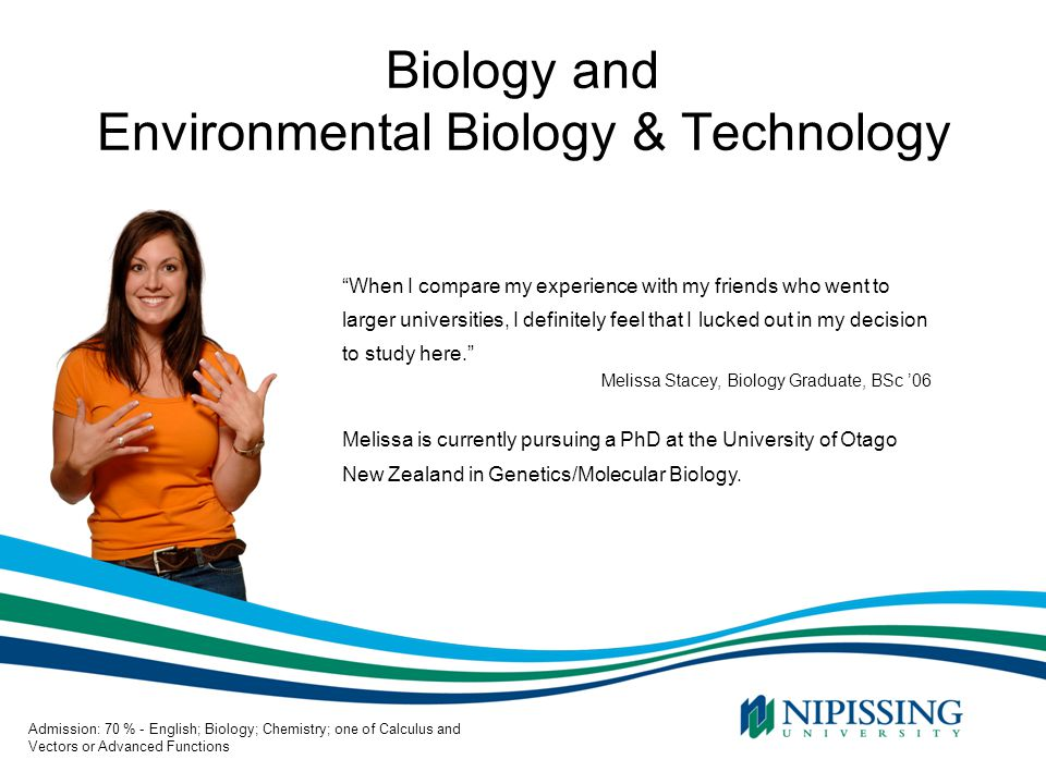 Biology and Environmental Biology & Technology When I compare my experience with my friends who went to larger universities, I definitely feel that I lucked out in my decision to study here. Melissa Stacey, Biology Graduate, BSc '06 Melissa is currently pursuing a PhD at the University of Otago New Zealand in Genetics/Molecular Biology.