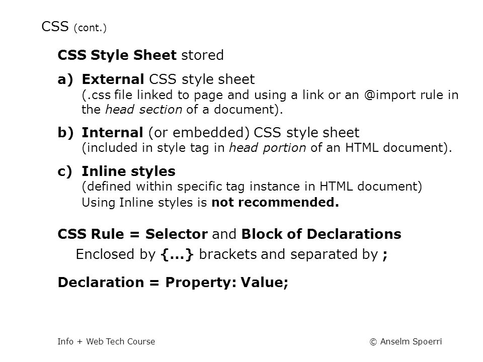 © Anselm SpoerriInfo + Web Tech Course CSS (cont.) CSS Style Sheet stored a)External CSS style sheet (.css file linked to page and using a link or an @import rule in the head section of a document).