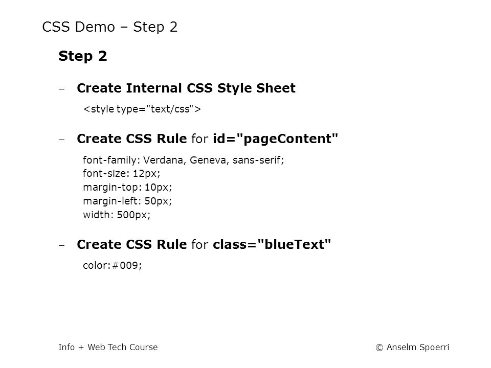 © Anselm SpoerriInfo + Web Tech Course CSS Demo – Step 2 Step 2 ‒ Create Internal CSS Style Sheet ‒ Create CSS Rule for id= pageContent font-family: Verdana, Geneva, sans-serif; font-size: 12px; margin-top: 10px; margin-left: 50px; width: 500px; ‒ Create CSS Rule for class= blueText color:#009;