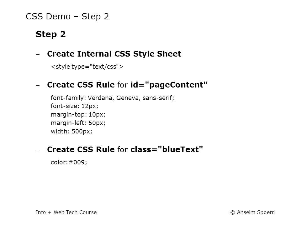 © Anselm SpoerriInfo + Web Tech Course CSS Demo – Step 2 Step 2 ‒ Create Internal CSS Style Sheet ‒ Create CSS Rule for id= pageContent font-family: Verdana, Geneva, sans-serif; font-size: 12px; margin-top: 10px; margin-left: 50px; width: 500px; ‒ Create CSS Rule for class= blueText color:#009;