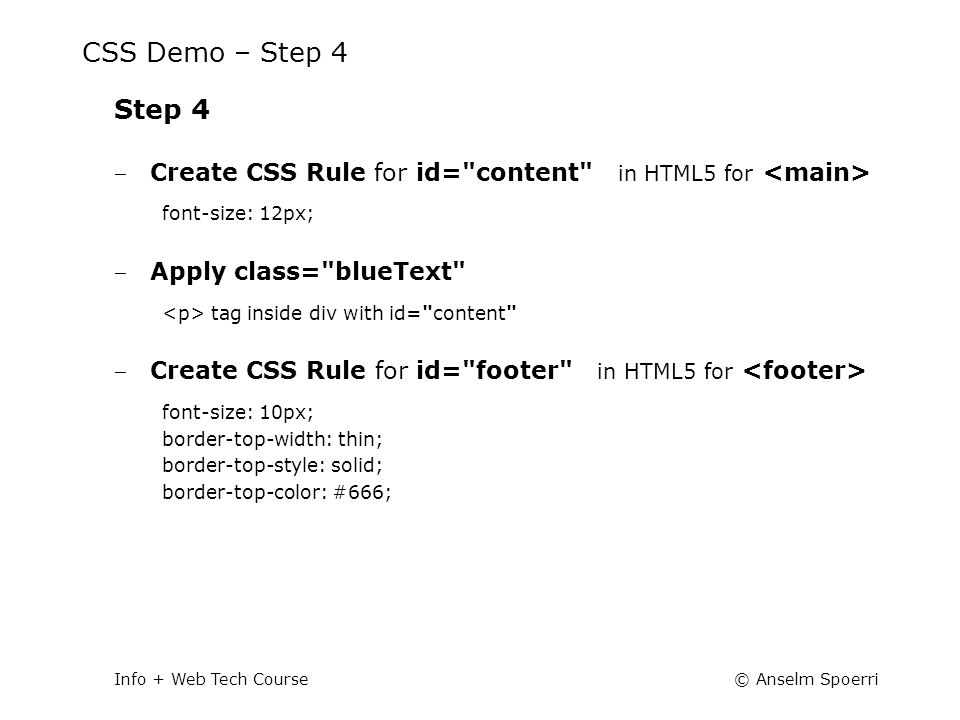 © Anselm SpoerriInfo + Web Tech Course CSS Demo – Step 4 Step 4 ‒ Create CSS Rule for id= content in HTML5 for font-size: 12px; ‒ Apply class= blueText tag inside div with id= content ‒ Create CSS Rule for id= footer in HTML5 for font-size: 10px; border-top-width: thin; border-top-style: solid; border-top-color: #666;