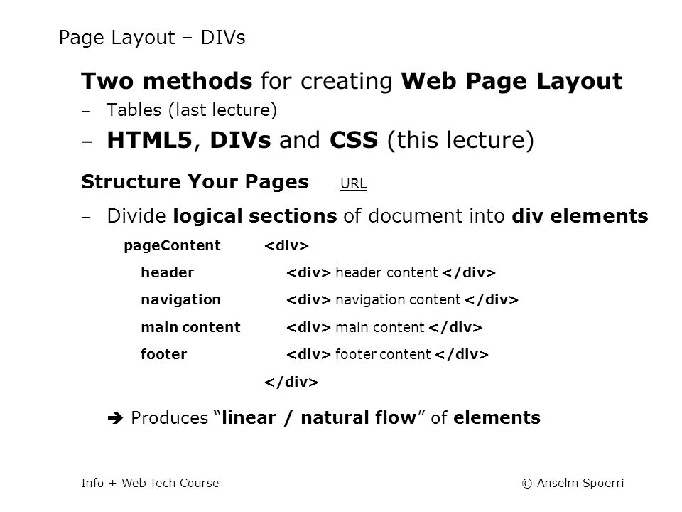 © Anselm SpoerriInfo + Web Tech Course Page Layout – DIVs Two methods for creating Web Page Layout ‒ Tables (last lecture) ‒ HTML5, DIVs and CSS (this lecture) Structure Your Pages URL URL ‒ Divide logical sections of document into div elements  Produces linear / natural flow of elements pageContent header navigation main content footer header content navigation content main content footer content