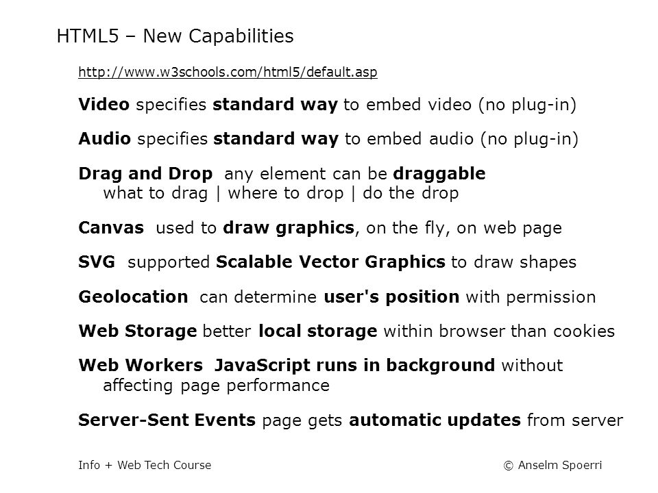 © Anselm SpoerriInfo + Web Tech Course HTML5 – New Capabilities http://www.w3schools.com/html5/default.asp Video specifies standard way to embed video (no plug-in) Audio specifies standard way to embed audio (no plug-in) Drag and Drop any element can be draggable what to drag | where to drop | do the drop Canvas used to draw graphics, on the fly, on web page SVG supported Scalable Vector Graphics to draw shapes Geolocation can determine user s position with permission Web Storage better local storage within browser than cookies Web Workers JavaScript runs in background without affecting page performance Server-Sent Events page gets automatic updates from server
