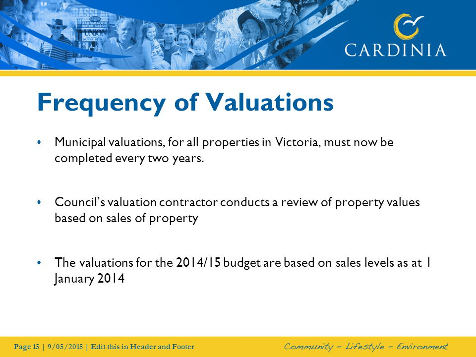 Page 15 | 9/05/2015 | Edit this in Header and Footer Frequency of Valuations Municipal valuations, for all properties in Victoria, must now be completed every two years.