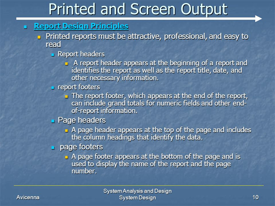 Avicenna System Analysis and Design System Design10 Printed and Screen Output Report Design Principles Report Design Principles Printed reports must be attractive, professional, and easy to read Printed reports must be attractive, professional, and easy to read Report headers Report headers A report header appears at the beginning of a report and identifies the report as well as the report title, date, and other necessary information.