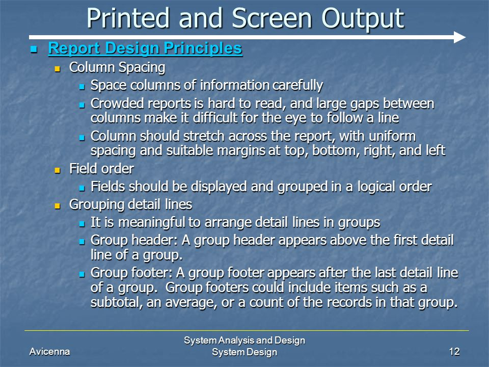 Avicenna System Analysis and Design System Design12 Printed and Screen Output Report Design Principles Report Design Principles Column Spacing Column Spacing Space columns of information carefully Space columns of information carefully Crowded reports is hard to read, and large gaps between columns make it difficult for the eye to follow a line Crowded reports is hard to read, and large gaps between columns make it difficult for the eye to follow a line Column should stretch across the report, with uniform spacing and suitable margins at top, bottom, right, and left Column should stretch across the report, with uniform spacing and suitable margins at top, bottom, right, and left Field order Field order Fields should be displayed and grouped in a logical order Fields should be displayed and grouped in a logical order Grouping detail lines Grouping detail lines It is meaningful to arrange detail lines in groups It is meaningful to arrange detail lines in groups Group header: A group header appears above the first detail line of a group.
