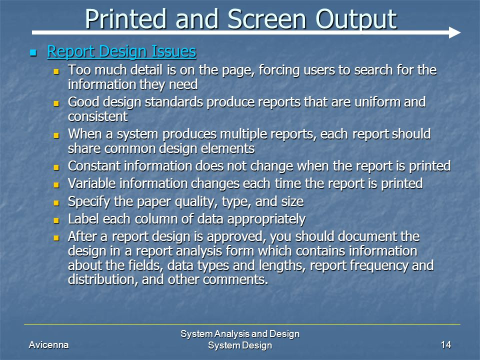 Avicenna System Analysis and Design System Design14 Printed and Screen Output Report Design Issues Report Design Issues Too much detail is on the page, forcing users to search for the information they need Too much detail is on the page, forcing users to search for the information they need Good design standards produce reports that are uniform and consistent Good design standards produce reports that are uniform and consistent When a system produces multiple reports, each report should share common design elements When a system produces multiple reports, each report should share common design elements Constant information does not change when the report is printed Constant information does not change when the report is printed Variable information changes each time the report is printed Variable information changes each time the report is printed Specify the paper quality, type, and size Specify the paper quality, type, and size Label each column of data appropriately Label each column of data appropriately After a report design is approved, you should document the design in a report analysis form which contains information about the fields, data types and lengths, report frequency and distribution, and other comments.