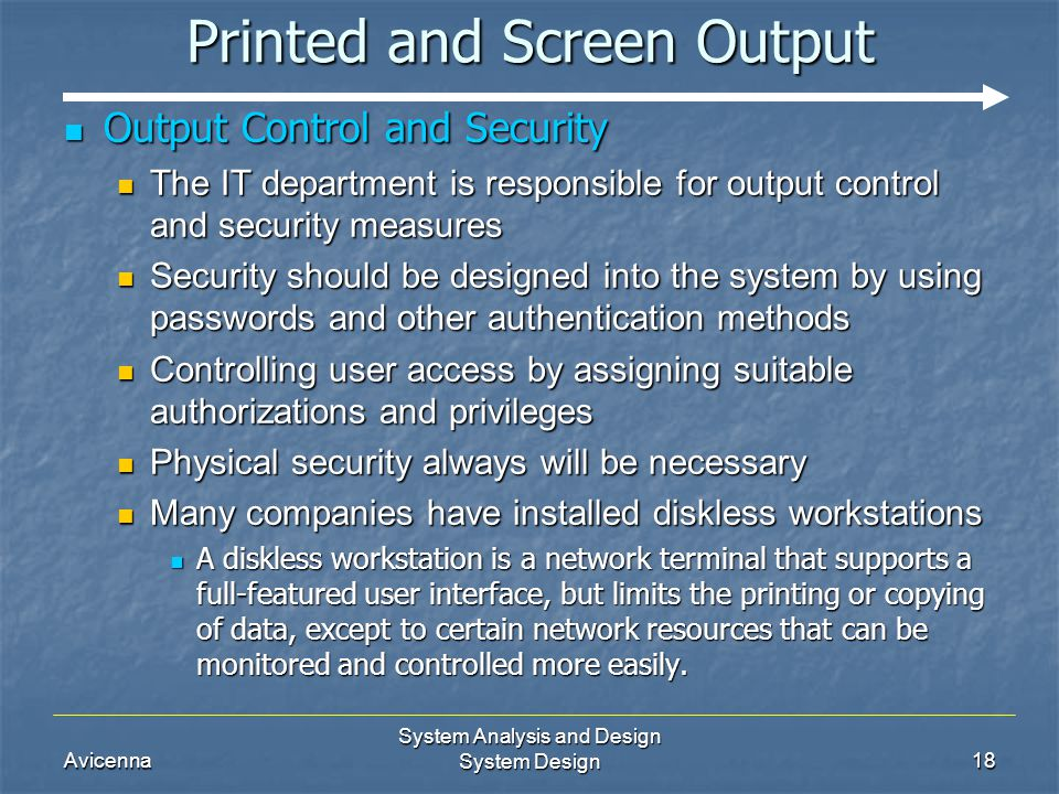 Avicenna System Analysis and Design System Design18 Printed and Screen Output Output Control and Security Output Control and Security The IT department is responsible for output control and security measures The IT department is responsible for output control and security measures Security should be designed into the system by using passwords and other authentication methods Security should be designed into the system by using passwords and other authentication methods Controlling user access by assigning suitable authorizations and privileges Controlling user access by assigning suitable authorizations and privileges Physical security always will be necessary Physical security always will be necessary Many companies have installed diskless workstations Many companies have installed diskless workstations A diskless workstation is a network terminal that supports a full-featured user interface, but limits the printing or copying of data, except to certain network resources that can be monitored and controlled more easily.