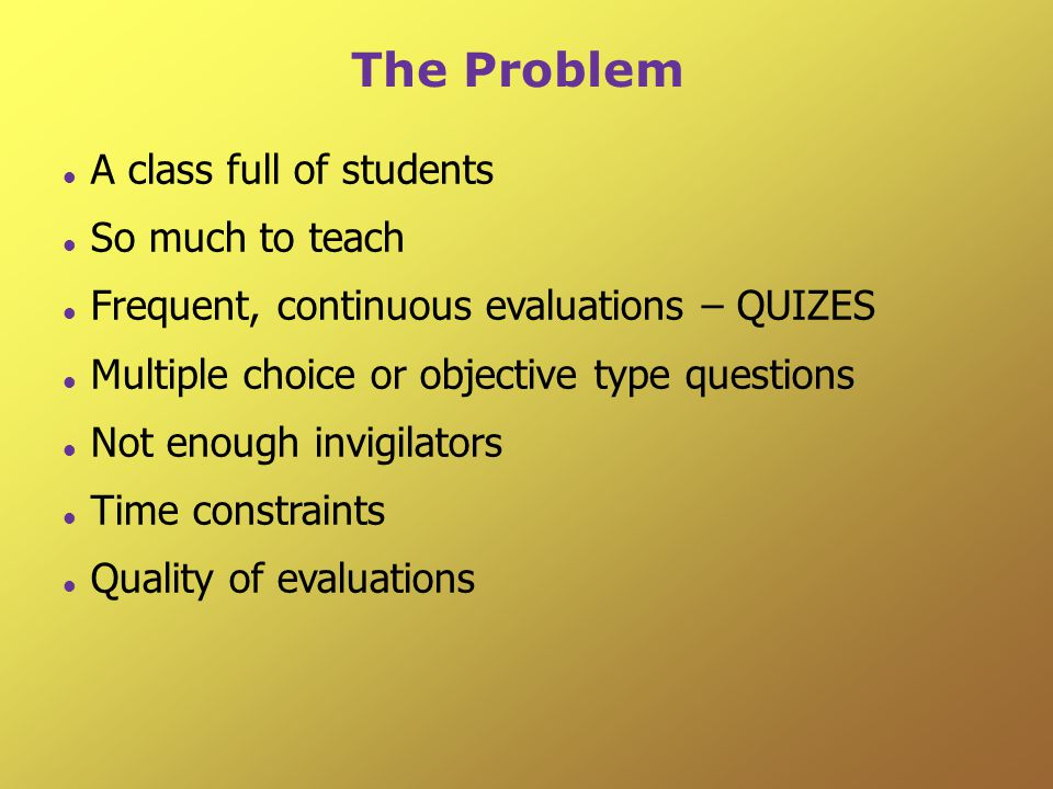 The Problem A class full of students So much to teach Frequent, continuous evaluations – QUIZES Multiple choice or objective type questions Not enough invigilators Time constraints Quality of evaluations