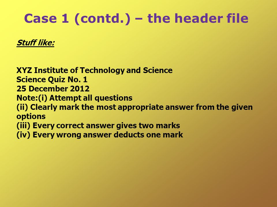 Case 1 (contd.) – the header file Stuff like: XYZ Institute of Technology and Science Science Quiz No.