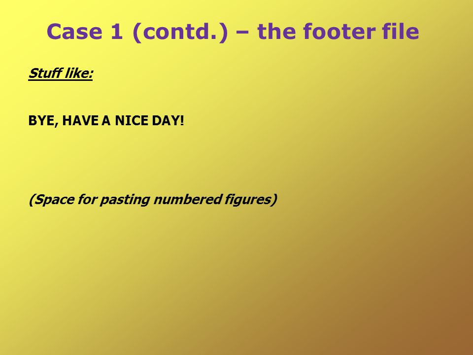 Case 1 (contd.) – the footer file Stuff like: BYE, HAVE A NICE DAY.