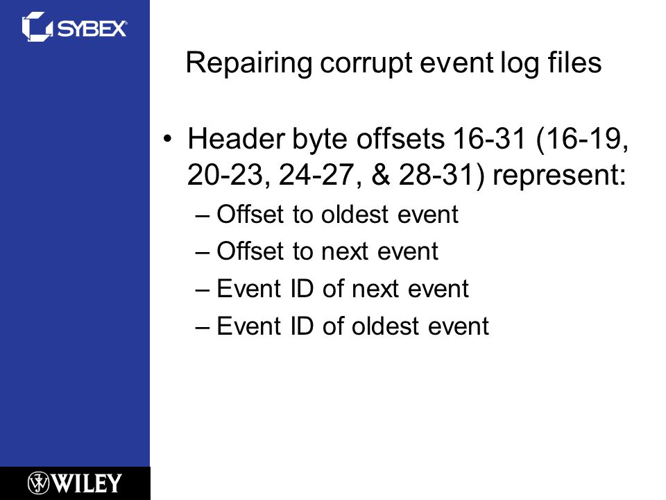 Repairing corrupt event log files Header byte offsets 16-31 (16-19, 20-23, 24-27, & 28-31) represent: –Offset to oldest event –Offset to next event –Event ID of next event –Event ID of oldest event