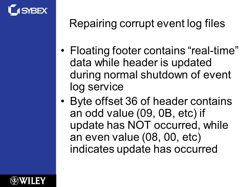 Repairing corrupt event log files Floating footer contains real-time data while header is updated during normal shutdown of event log service Byte offset 36 of header contains an odd value (09, 0B, etc) if update has NOT occurred, while an even value (08, 00, etc) indicates update has occurred