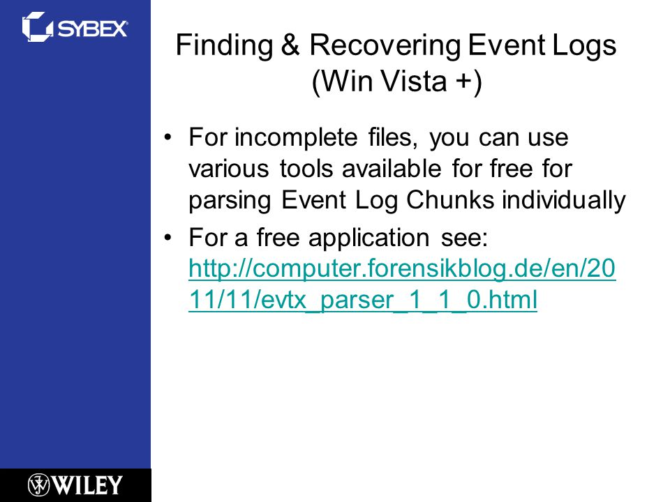Finding & Recovering Event Logs (Win Vista +) For incomplete files, you can use various tools available for free for parsing Event Log Chunks individually For a free application see: http://computer.forensikblog.de/en/20 11/11/evtx_parser_1_1_0.html http://computer.forensikblog.de/en/20 11/11/evtx_parser_1_1_0.html