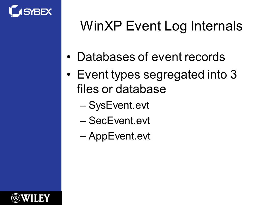 WinXP Event Log Internals Databases of event records Event types segregated into 3 files or database –SysEvent.evt –SecEvent.evt –AppEvent.evt