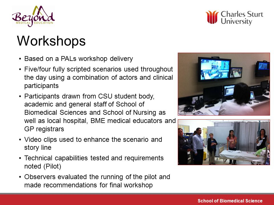 DO NOT PLACE ANY TEXT OR GRAPHICS ABOVE THE GUIDELINE SHOWN DO NOT PLACE ANY TEXT OR GRAPHICS BELOW THE GUIDELINE SHOWN TO EDIT GRAPHICS IN THE MASTER SELECT: VIEW > SLIDE MASTER TO APPLY PAGE STYLES RIGHT CLICK YOUR PAGE >LAYOUT School of Biomedical Science TO EDIT THE FOOTER IN THE MASTER SELECT: VIEW > SLIDE MASTER Workshops Based on a PALs workshop delivery Five/four fully scripted scenarios used throughout the day using a combination of actors and clinical participants Participants drawn from CSU student body, academic and general staff of School of Biomedical Sciences and School of Nursing as well as local hospital, BME medical educators and GP registrars Video clips used to enhance the scenario and story line Technical capabilities tested and requirements noted (Pilot) Observers evaluated the running of the pilot and made recommendations for final workshop