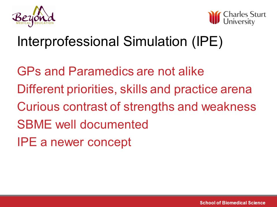 DO NOT PLACE ANY TEXT OR GRAPHICS ABOVE THE GUIDELINE SHOWN DO NOT PLACE ANY TEXT OR GRAPHICS BELOW THE GUIDELINE SHOWN TO EDIT GRAPHICS IN THE MASTER SELECT: VIEW > SLIDE MASTER TO APPLY PAGE STYLES RIGHT CLICK YOUR PAGE >LAYOUT School of Biomedical Science TO EDIT THE FOOTER IN THE MASTER SELECT: VIEW > SLIDE MASTER Interprofessional Simulation (IPE) GPs and Paramedics are not alike Different priorities, skills and practice arena Curious contrast of strengths and weakness SBME well documented IPE a newer concept