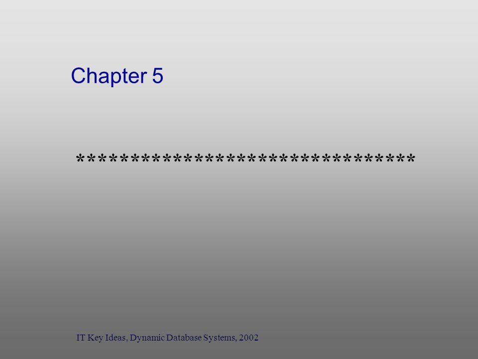 Chapter 5 ******************************** IT Key Ideas, Dynamic Database Systems, 2002