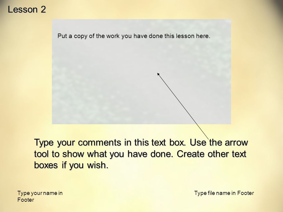 Type your name in Footer Type file name in Footer Put a copy of the work you have done this lesson here.