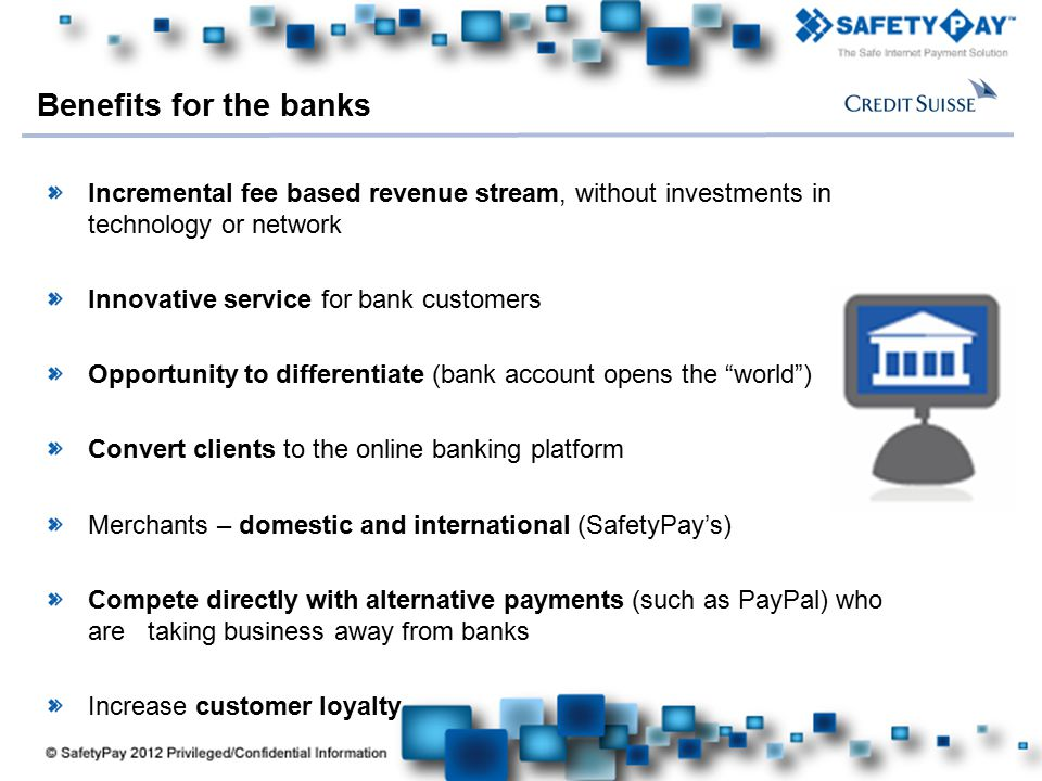 Here comes your footer Incremental fee based revenue stream, without investments in technology or network Innovative service for bank customers Opportunity to differentiate (bank account opens the world ) Convert clients to the online banking platform Merchants – domestic and international (SafetyPay's) Compete directly with alternative payments (such as PayPal) who are taking business away from banks Increase customer loyalty Benefits for the banks
