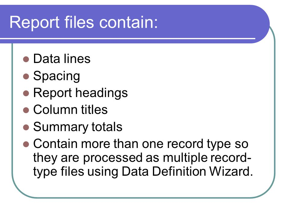 Report files contain: Data lines Spacing Report headings Column titles Summary totals Contain more than one record type so they are processed as multiple record- type files using Data Definition Wizard.