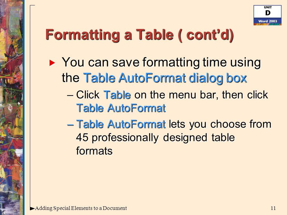 11Adding Special Elements to a Document Formatting a Table ( cont'd)  You can save formatting time using the Table AutoFormat dialog box –Click Table on the menu bar, then click Table AutoFormat –Table AutoFormat lets you choose from 45 professionally designed table formats