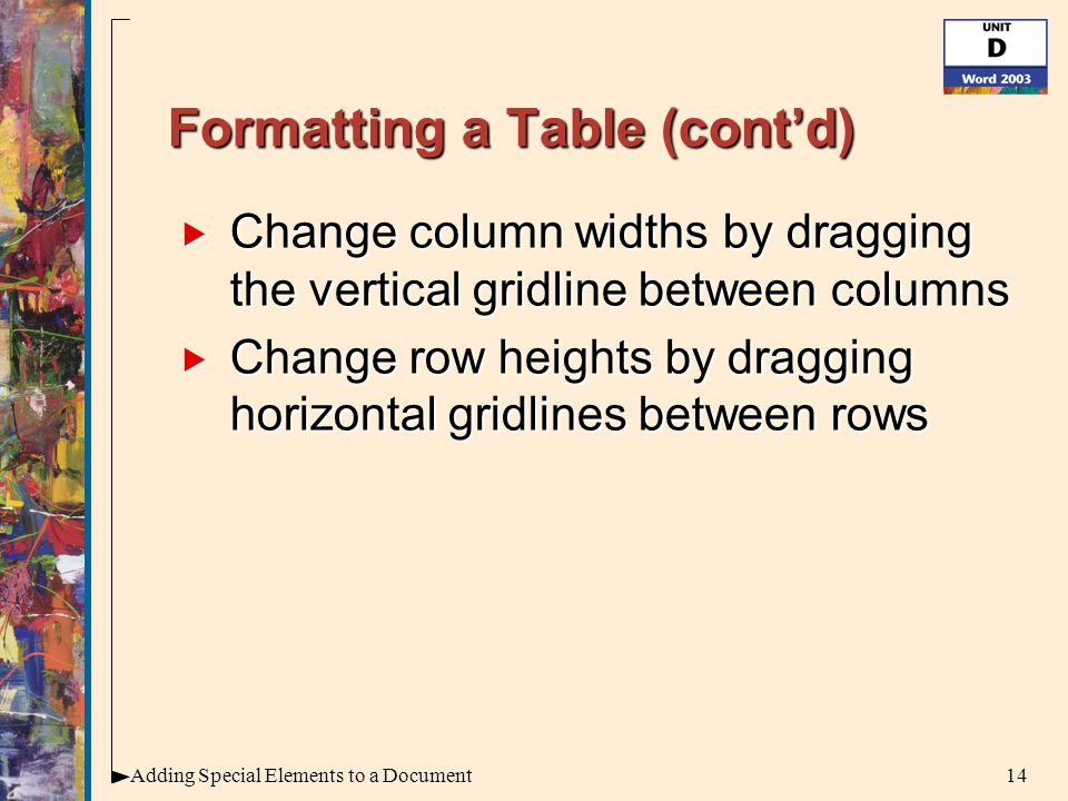 14Adding Special Elements to a Document Formatting a Table (cont'd)  Change column widths by dragging the vertical gridline between columns  Change row heights by dragging horizontal gridlines between rows