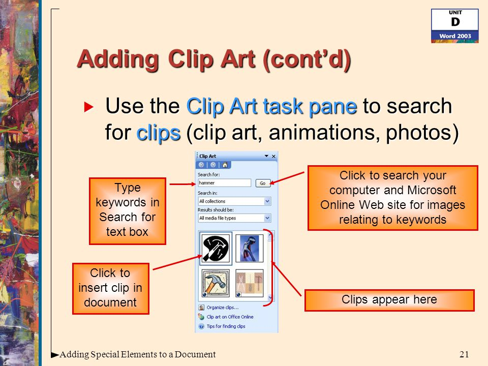21Adding Special Elements to a Document Adding Clip Art (cont'd)  Use the Clip Art task pane to search for clips (clip art, animations, photos) Type keywords in Search for text box Click to search your computer and Microsoft Online Web site for images relating to keywords Clips appear here Click to insert clip in document