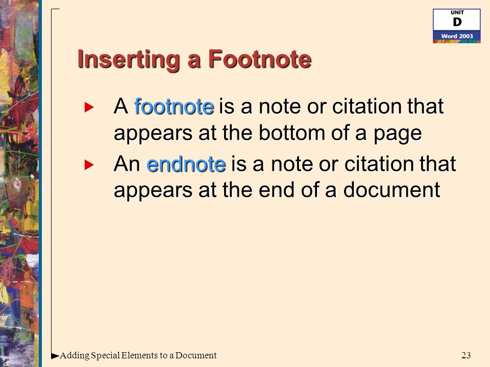 23Adding Special Elements to a Document Inserting a Footnote  A footnote is a note or citation that appears at the bottom of a page  An endnote is a note or citation that appears at the end of a document