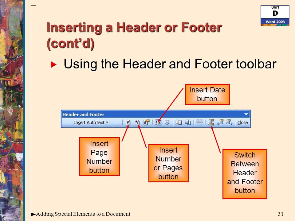 31Adding Special Elements to a Document Inserting a Header or Footer (cont'd)  Using the Header and Footer toolbar Insert Page Number button Insert Number or Pages button Insert Date button Switch Between Header and Footer button